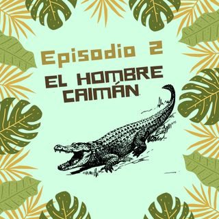 Episodio 2 - El Hombre Caimán