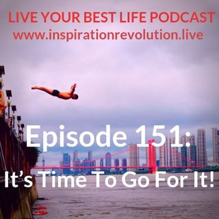 Ep 151 - It's Time To Go For It!