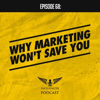 Episode 68: Why Marketing Won't Save You
