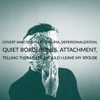 Covert Narcissism, LSD Trauma, Depersonalization, Quiet Borderlines, Attachment