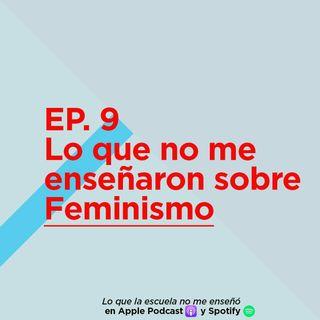 EP. 9 - Lo que no me enseñaron sobre Feminismo