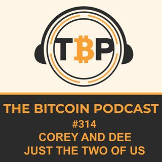 The Bitcoin Podcast #314- Corey and Dee Just The Two Of Us
