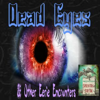 Dead Eyes and Other Eerie Encounters | Podcast E100