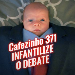 Cafezinho 371 – Infantilize o debate