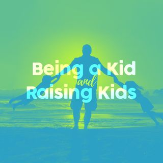Being a Kid, and Raising Kids