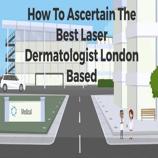 How To Ascertain The Best Laser Dermatologist London Based