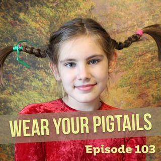 Episode 103: Wear Your Pigtails