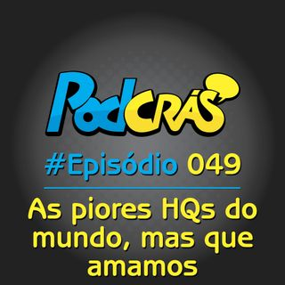 049 - As piores HQs do mundo, mas que amamos