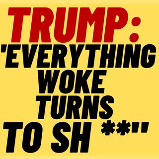 "TRUMP SAYS ""Everything Woke Turns To SH**"""