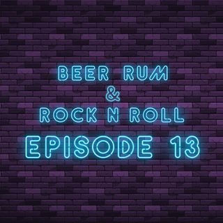 Beer Rum & Rock N Roll - Episode 13
