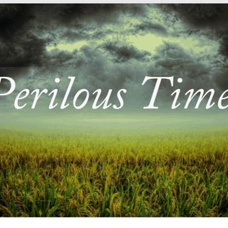 Perilous Times Have Come