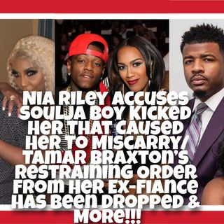 Nia Riley Accuses Soulja Boy Kicked Her That Caused Her To Miscarry/Tamar Braxton's Restraining Order From Her Ex-Fiancé Has Been Dropped!