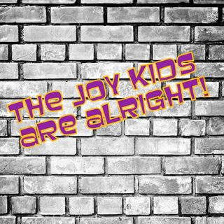 The Joy Kids Are Alright!!!