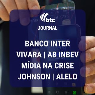 Banco Inter, Mídia na crise, Vivara, AB Inbev, Hermés, Johnson e Alelo | BTC Journal 16/04/20