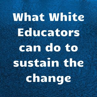 What white educators can do to sustain the change