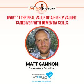 7/8/17: Matt Gannon | (Part 1) The Real Value of a Highly Valued Caregiver with Dementia Skills | Aging in Portland