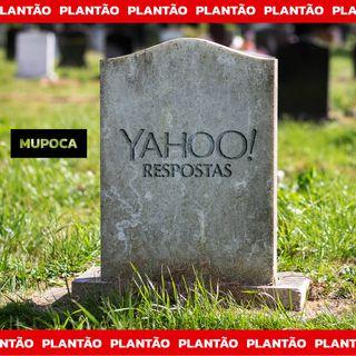 Plantão Mupoca: RIP Yahoo Respostas