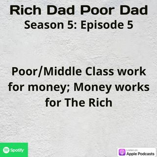 Rich Dad Poor Dad: S5 - E5 - The Poor/Middle Class Work for Money; Money Works for The Rich
