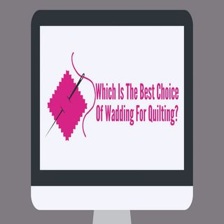Which Is The Best Choice Of Wadding For Quilting?