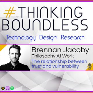 Thinking Boundless EP10: Brennan Jacoby, Philosophy at Work, the relationship between trust and vulnerability