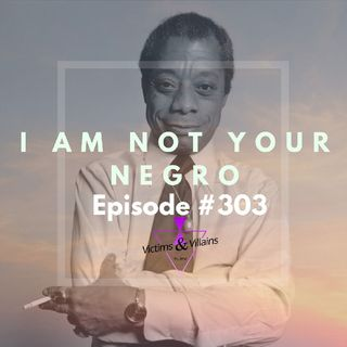 #303 I I Am Not Your Negro (Black Lives Matter, Chapter Two)