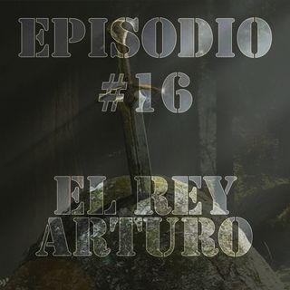 Episodio #16 - El Rey Arturo