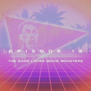 Ep. 13 - The Gang Loves Movie Monsters