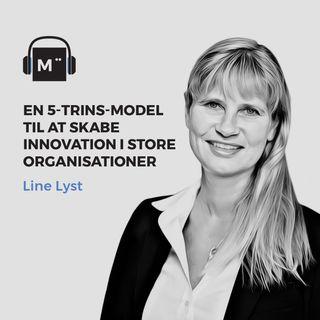 57. En 5-trins-model til at skabe innovation i store organisationer – med Line Lyst