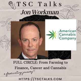 TSC Talks! Full Circle; Farming to Finance~Cancer & Cannabis w/Jon Workman, VP Industrial Hemp Business Dev. at American Cannabis Co.