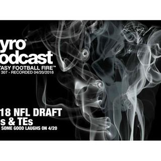 Fantasy Football Fire - Pyro Podcast Show 307 - 2018 NFL Draft - RBs & TEs
