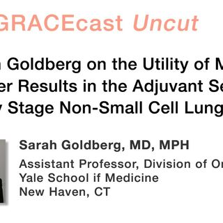 Dr. Sarah Goldberg on the Utility of Molecular Marker Results in the Adjuvant Setting for Early Stage Non-Small Cell Lung Cancer