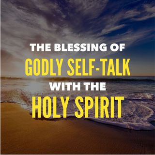 The Great Blessings of Self-Talk with the Holy Spirit