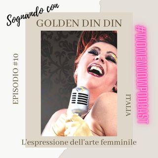 Ep. #10 Golden Din Din - L'espressione dell'arte femminile