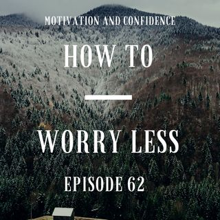 Ep. 62 How to Worry Less