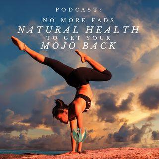 No more Fads, Natural Health to get you Mojo back!