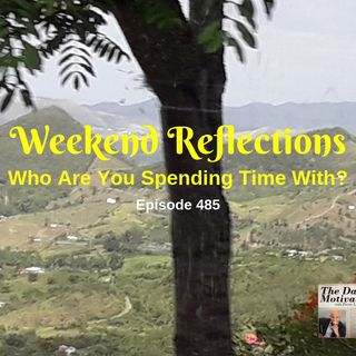 Weekend Reflections - Who Are You Spending Time With? Episode #485