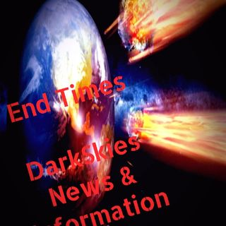End Times. Episode 24 - Dark Skies News And information