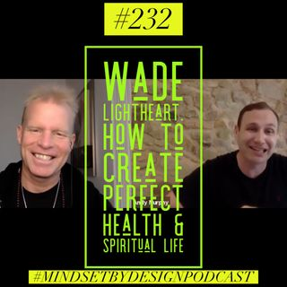 #232 - Wade Lightheart, How to create Perfect Health & Spiritual Life