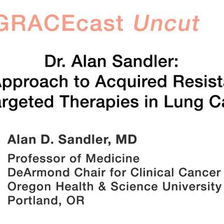 Dr. Alan Sandler: My Approach to Acquired Resistance for Targeted Therapies in Lung Cancer