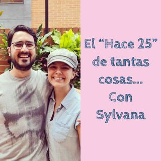 """El """"Hace 25"""" de tantas cosas... Con Sylvana"""