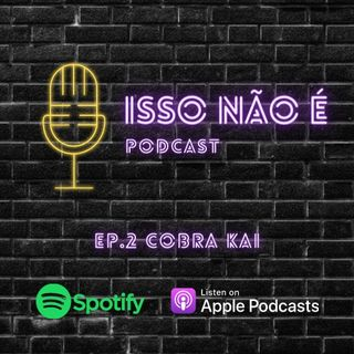 EP.2 COBRA KAI - ISSO NÃO É PODCAST