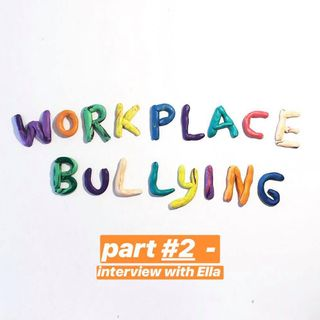 Episode 10 - Workplace Bullying (Part #2) - Interview with Ella