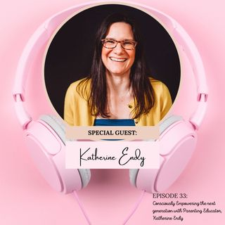 Consciously Empowering the Next Generation with Conscious Parenting Educator + Coach, Katherine Endy