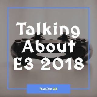 FC 064: Talking About E3 2018