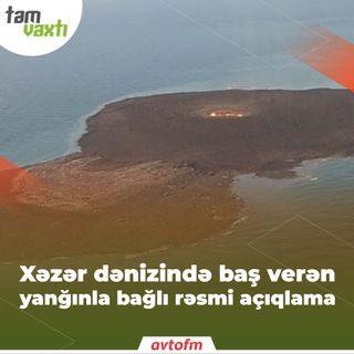 Xəzər dənizində baş verən yanğınla bağlı rəsmi açıqlama | Tam vaxtı #61