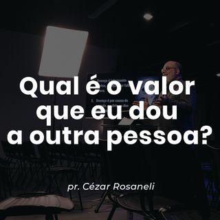 Qual é o valor  que eu dou  a outra pessoa? // pr. Cézar Rosaneli