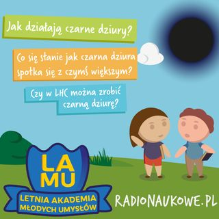 #07 LAMU! Skąd wiadomo, jak działa czarna dziura? Co się stanie, jeśli zderzy się z czymś większym od siebie? Czy może powstać w LHC?