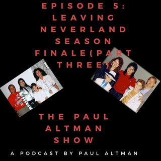 Episode 5 : Leaving Neverland Season Finale (Part Three) -The Paul Altman Show