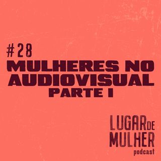 #28 - Mulheres no Audiovisual, parte I