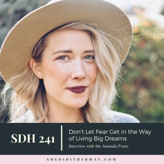 SDH 241: Don't Let Fear Get in the Way of Living Big Dreams with Amanda Franz